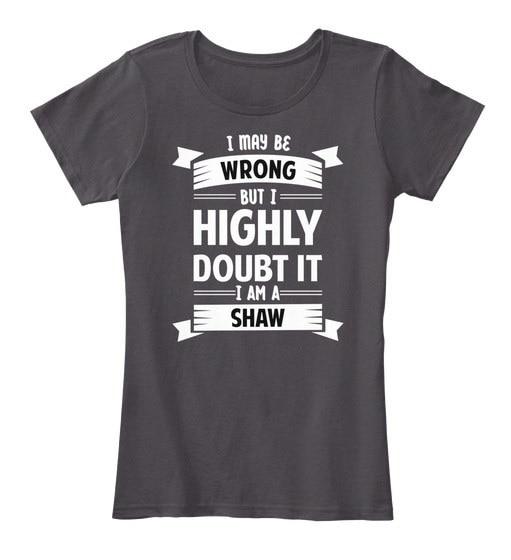 Shaw   I May Be Wrong But I Highly Doubt It Women s Premium Tee