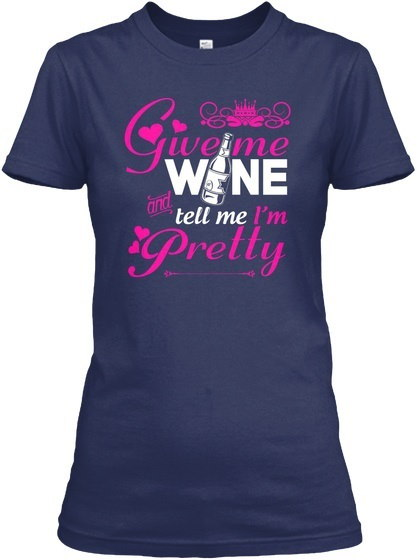 Awesome Tell Me Im Pretty - Give Wine And I m Gildan Women s Tee T-Shirt