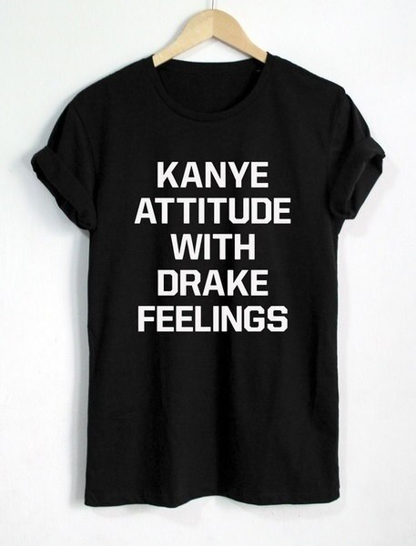 Kanye Attitude With Drake Feelings T Shirt Kanye West T-shirt Drake T Shirt Women T Shirt Casual Cot